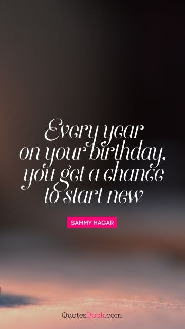 Birthday Quote - Every year on your birthday, you get a chance to start new. Sammy Hagar