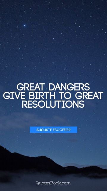 QUOTES BY Quote - Great dangers give birth to great resolutions. Auguste Escoffier