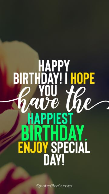 RECENT QUOTES Quote - Happy Birthday! I hope you have the happiest birthday. Enjoy special day!. Unknown Authors
