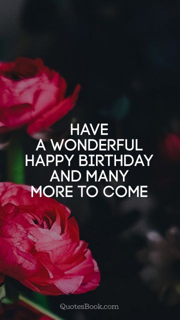 Birthday Quote - Have a wonderful Happy Birthday and many more to come. Unknown Authors