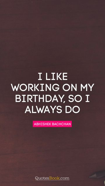 QUOTES BY Quote - I like working on my birthday, so I always do. Abhishek Bachchan