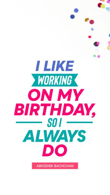 I like working on my birthday, so I always do