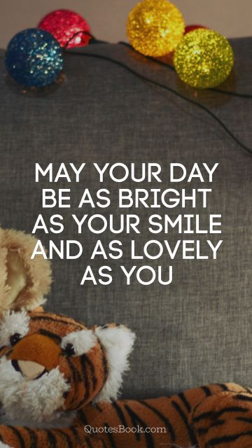 Birthday Quote - May your day be as bright as your smile and as lovely as you. Unknown Authors
