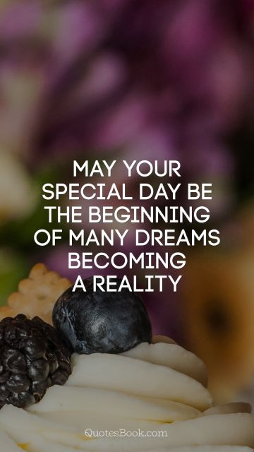 Birthday Quote - May your special day be the beginning of many dreams becoming a reality. Unknown Authors