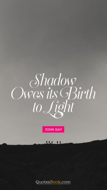 RECENT QUOTES Quote - Shadow owes its birth to light. John Gay