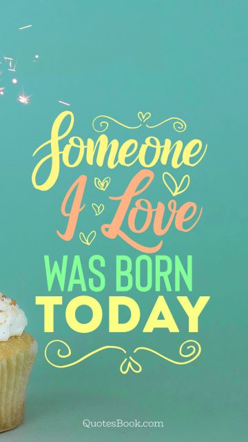 Birthday Quote - Someone i love was born today. Unknown Authors