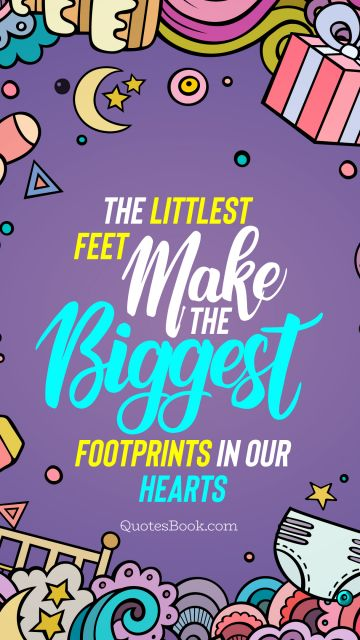 Birthday Quote - The littlest feet make the biggest footprints in our hearts. Unknown Authors