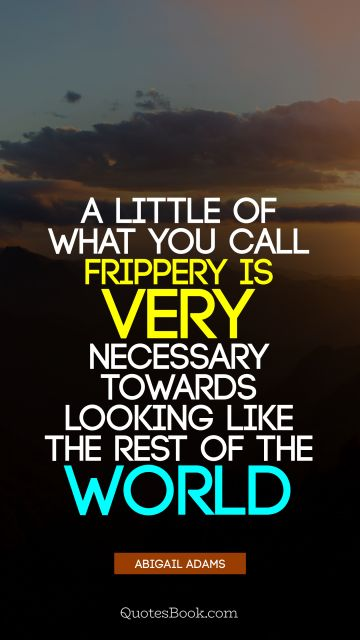 QUOTES BY Quote - A little of what you call frippery is very necessary towards looking like the rest of the world. Abigail Adams