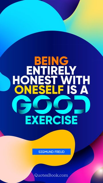 Brainy Quote - Being entirely honest with oneself is a good exercise. Sigmund Freud