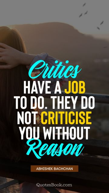 QUOTES BY Quote - Critics have a job to do. They do not criticise you without reason. Abhishek Bachchan