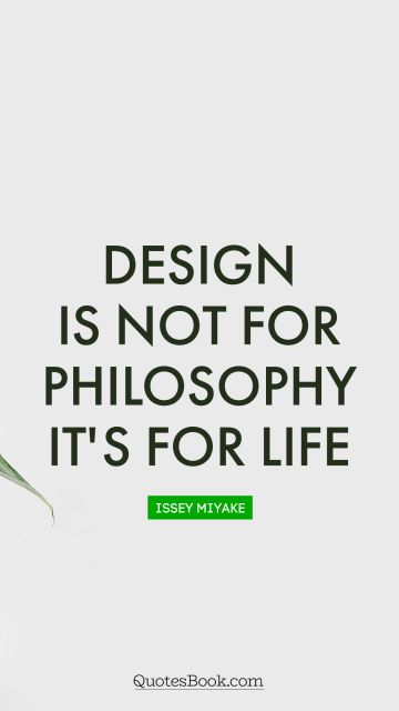 Design is not for philosophy it's for life