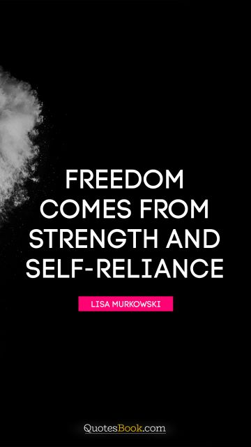 Freedom comes from strength and self-reliance