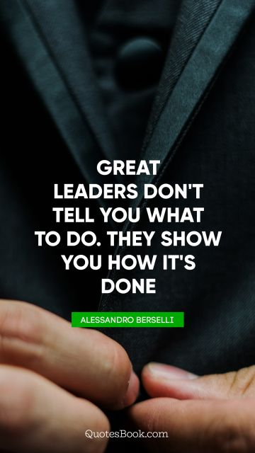 Great leaders don't tell you what to do. They show you how it's done