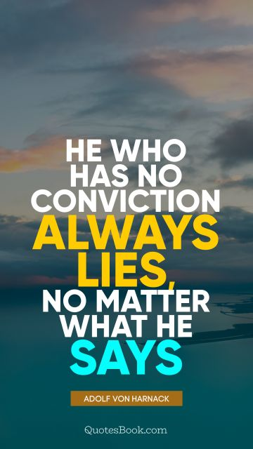 He who has no conviction always lies, no matter what he says