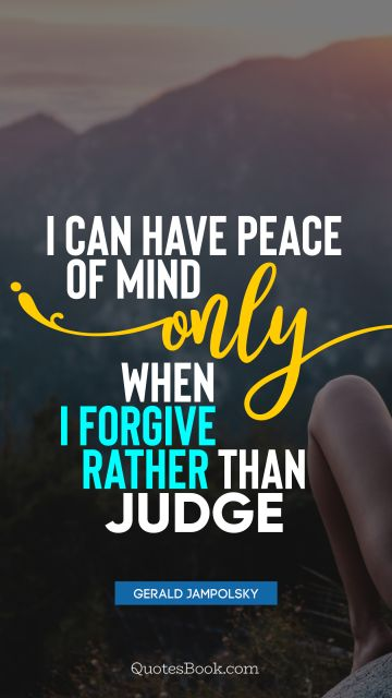 I can have peace of mind only when I forgive rather than judge