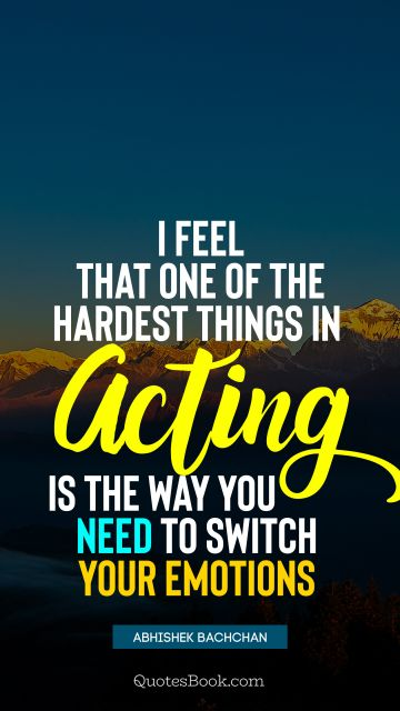 I feel that one of the hardest things in acting is the way you need to switch your emotions