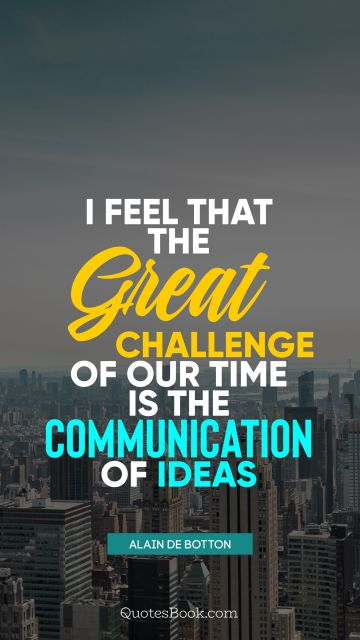 QUOTES BY Quote - I feel that the great challenge of our time is the communication of ideas. Alain de Botton