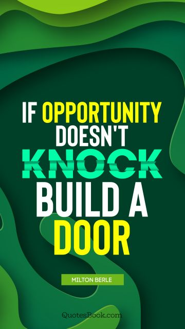 Brainy Quote - If opportunity doesn't knock, build a door. Milton Berle