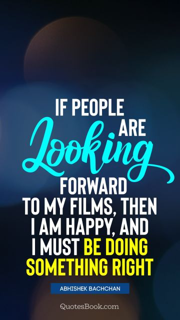 QUOTES BY Quote - If people are looking forward to my films, then I am happy, and I must be doing something right. Abhishek Bachchan