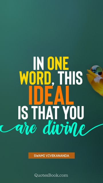 Brainy Quote - In one word, this ideal is that you are divine. Swami Vivekananda