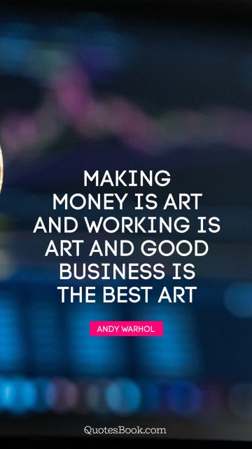 Making money is art and working is art and good business is the best art