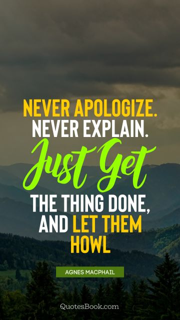 POPULAR QUOTES Quote - Never apologize. Never explain. Just get the thing done, and let them howl. Agnes Macphail