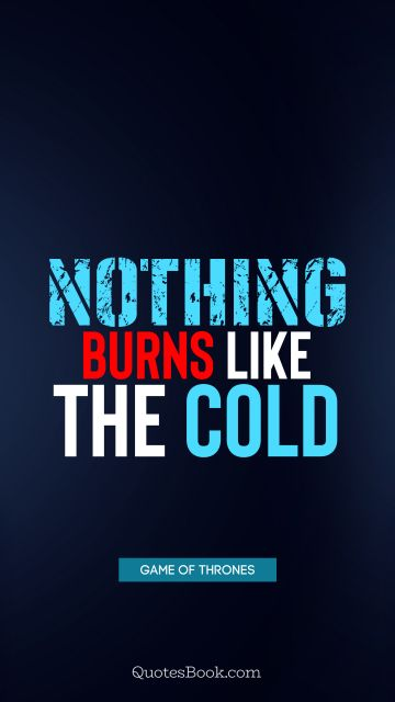 Brainy Quote - Nothing burns like the cold. George R.R. Martin