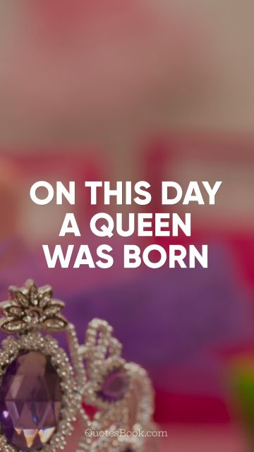 On this day a queen was born