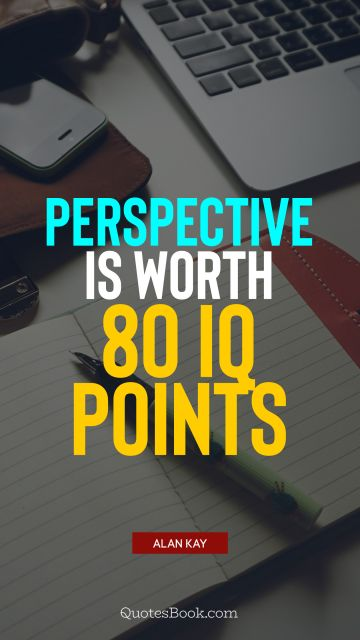 QUOTES BY Quote - Perspective is worth 80 IQ points. Alan Kay