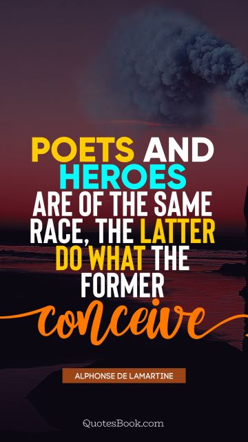 Brainy Quote - Poets and heroes are of the same race, the latter do what the former conceive. Alphonse de Lamartine