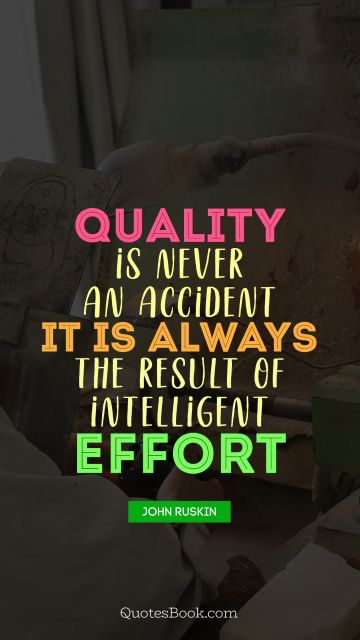 Quality is never an accident. It is always the result of intelligent effort