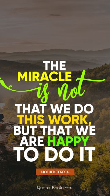 Brainy Quote - The miracle is not that we do this work, but that we are happy to do it. Mother Teresa