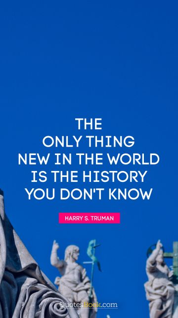 The only thing new in the world is the history you don't know