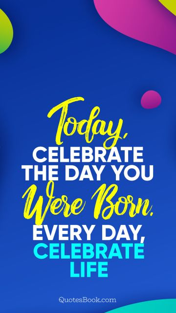 Today, celebrate the day you were born. Every day, celebrate life