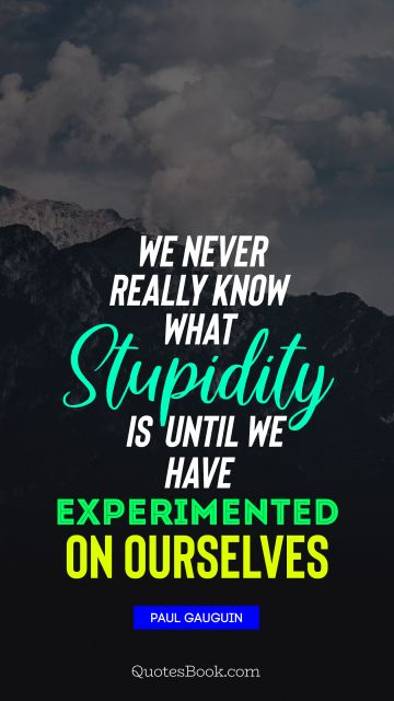 We never really know what stupidity is until we have experimented on ourselves