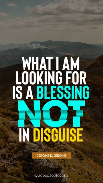 Brainy Quote - What I am looking for is a blessing not in disguise. Jerome K. Jerome