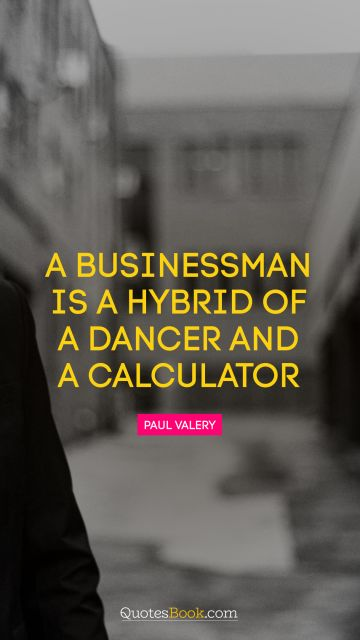 A businessman is a hybrid of a dancer and a calculator