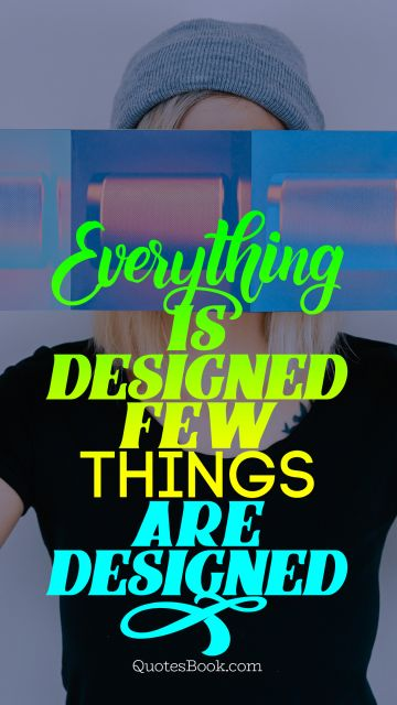 Everything is designed few things are designed well