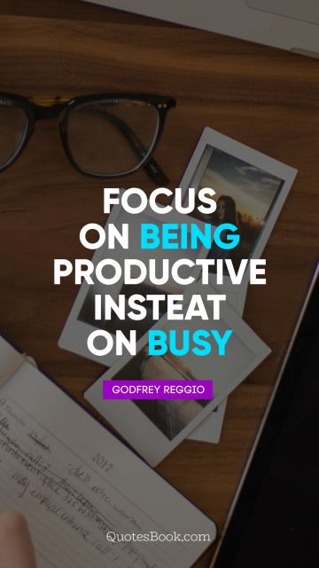 Business Quote - Focus on being productive instead of busy. Godfrey Reggio