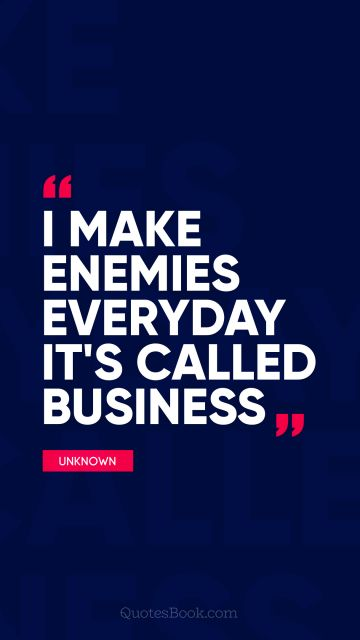 POPULAR QUOTES Quote - I make enemies everyday it's called business. Unknown Authors