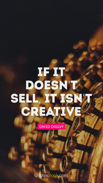 QUOTES BY Quote - If it doesn't sell, it isn't creative. David Ogilvy