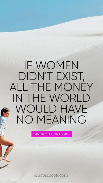 If women didn't exist, all the money in the world would have no meaning