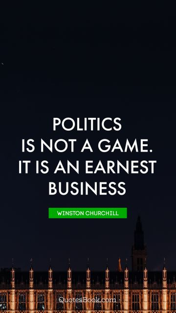 Politics is not a game. It is an earnest business