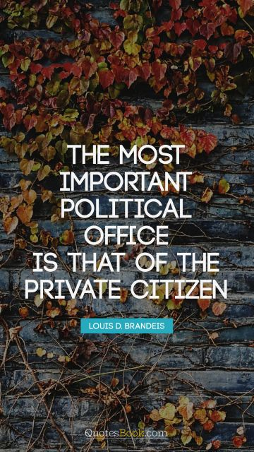 The most important political office is that of the private citizen