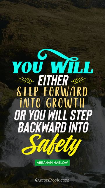 QUOTES BY Quote - You will either step forward intro growth or you will step back into safaty. Abraham Maslow
