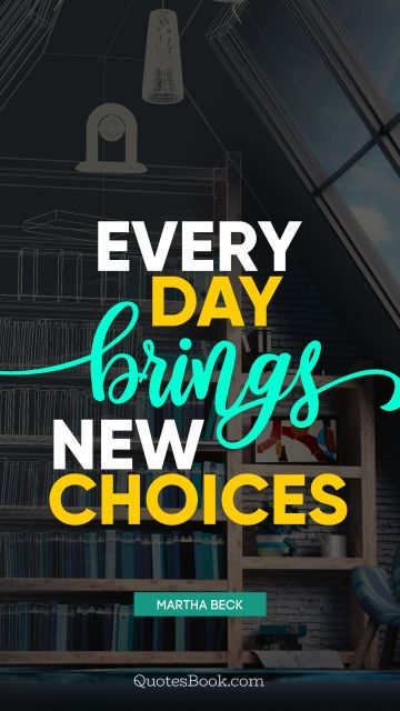 Every day brings new choices
