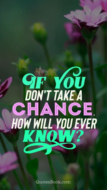 Chance Quote - If you don't take a chance how will you ever know? . Unknown Authors