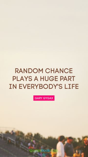 QUOTES BY Quote - Random chance plays a huge part in everybody's life. Gary Gygax