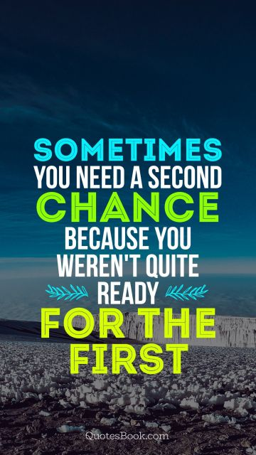 Sometimes you need a second chance because you weren't quite ready for the first