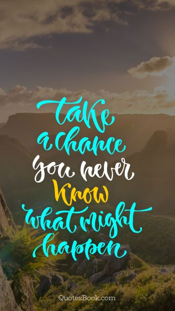 Chance Quote - Take a chance you never know what might happen. Unknown Authors